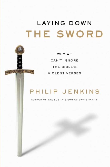 Book Laying Down The Sword: Why We Can't Ignore The Bible's Violent Verses by Philip Jenkins