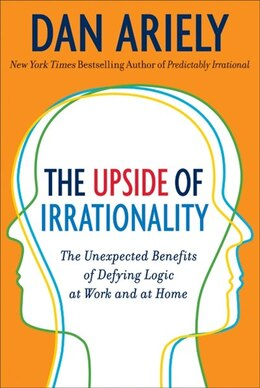 Book The Upside Of Irrationality: The Unexpected Benefits of Defying Logic at Work and at Home by Dr Dan Ariely