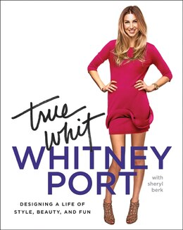Book True Whit: Designing a Life of Style, Beauty, and Fun by Whitney Port