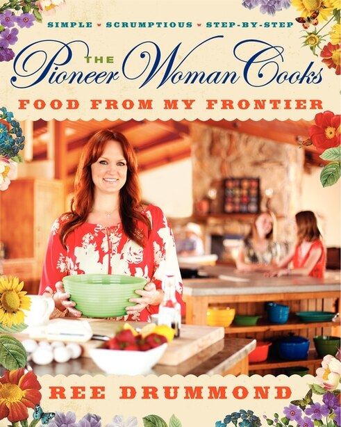 The Pioneer Woman Cooks: Food from My Frontier: Simple, Scrumptious, Satisfying by Ree Drummond