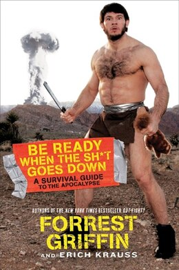 Book Be Ready When The Sh T Goes Down: A Survival Guide to the Apocalypse by Forrest Griffin