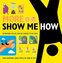 More Show Me How: Everything We Couldn't Fit in the First Book Instructions for Life from the…