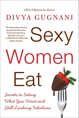 Book Sexy Women Eat: Secrets to Eating What You Want and Still Looking Fabulous by Divya Gugnani