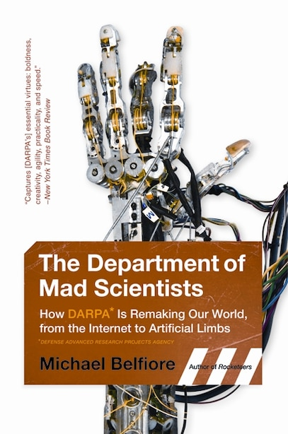 The Department of Mad Scientists: How DARPA Is Remaking Our World, from the Internet to Artificial Limbs by Michael Belfiore