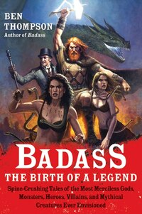 Badass: The Birth Of A Legend: Spine-Crushing Tales of the Most Merciless Gods, Monsters, Heroes…