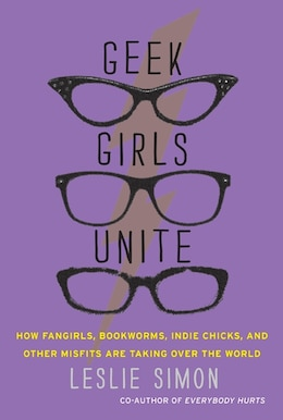 Book Geek Girls Unite: How Fangirls, Bookworms, Indie Chicks, and Other Misfits Are Taking Over the World by Leslie Simon