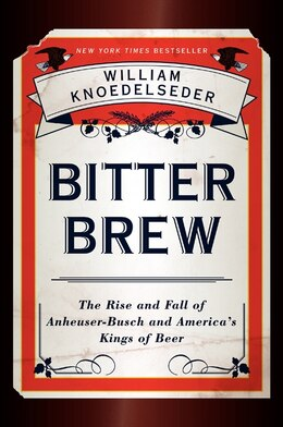 Book Bitter Brew: The Rise And Fall Of Anheuser-Busch And America's Kings Of Beer by William Knoedelseder