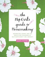 The Hip Girl's Guide to Homemaking: Decorating, Dining, and the Gratifying Pleasures of Self…