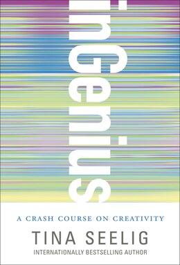 Book Ingenius: A Crash Course On Creativity by Tina Seelig