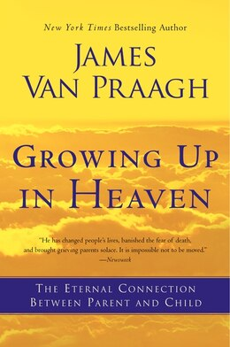 Book Growing Up In Heaven: The Eternal Connection Between Parent And Child by James Van Praagh