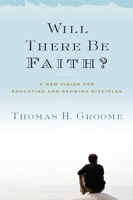 Book Will There Be Faith?: A New Vision for Educating and Growing Disciples by Thomas H. Groome