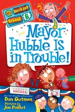 Book My Weirder School #6: Mayor Hubble Is in Trouble!: Mayor Hubble Is In Trouble! by Dan Gutman