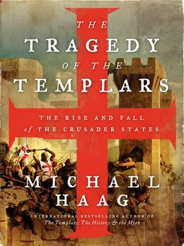 Book The Tragedy Of The Templars: The Rise And Fall Of The Crusader States by Michael Haag