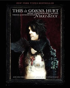 This Is Gonna Hurt: Music, Photography And Life Through The Distorted Lens Of Nikki Sixx