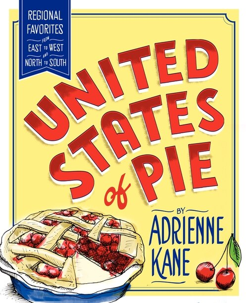 United States Of Pie: Regional Favorites From East To West And North To South by Adrienne Kane