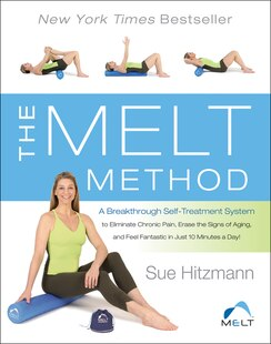 The Melt Method: A Breakthrough Self-treatment System To Eliminate Chronic Pain, Erase The Signs Of Aging, And Feel