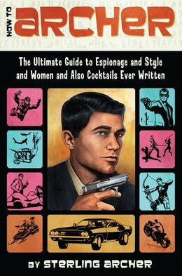 Book How To Archer: The Ultimate Guide To Espionage And Style And Women And Also Cocktails Ever Written by Sterling Archer