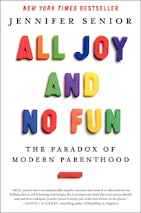 All Joy and No Fun: The Paradox Of Modern Parenthood