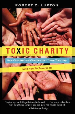 Book Toxic Charity: How Churches And Charities Hurt Those They Help (and How To Reverse It) by Robert D. Lupton