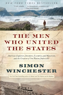 The Men Who United The States: America's Explorers, Inventors, Eccentrics, And Mavericks, And The Creation Of One Nation, Indivisi