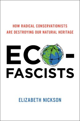 Book Eco-Fascists: How Radical Conservationists Are Destroying Our Natural Heritage by Elizabeth Nickson