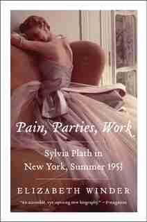 Pain, Parties, Work: Sylvia Plath in New York, Summer 1953 by Elizabeth Winder