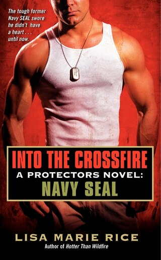 Into The Crossfire: A Protectors Novel: Navy SEAL de Lisa Marie Rice