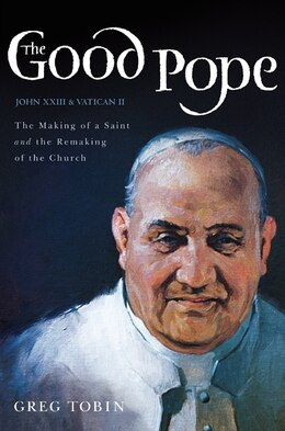 Book The Good Pope: The Making Of A Saint And The Remaking Of The Church--the Story Of John Xxiii And… by Greg Tobin