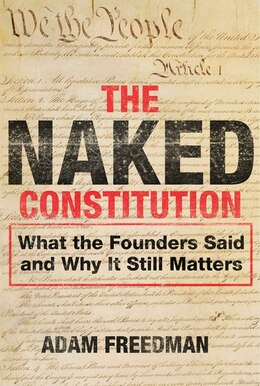 Book The Naked Constitution: What The Founders Said And Why It Still Matters by Adam Freedman