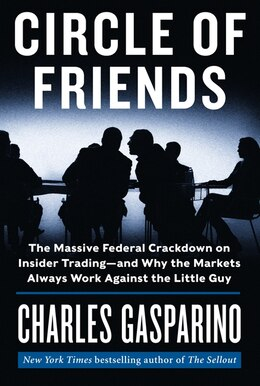Book Circle Of Friends: The Massive Federal Crackdown On Insider Trading---and Why The Markets Always… by Charles Gasparino