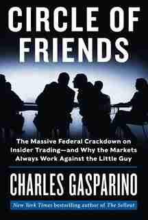 Circle Of Friends: The Massive Federal Crackdown On Insider Trading---and Why The Markets Always Work Against The Litt by Charles Gasparino