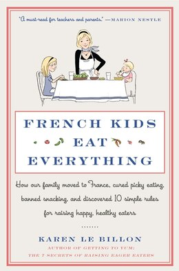 Book French Kids Eat Everything: How Our Family Moved To France, Cured Picky Eating, Banned Snacking… by Karen Le Billon