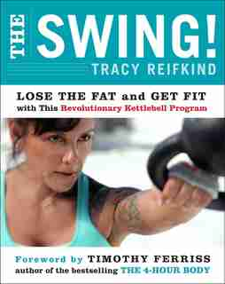 The Swing!: Lose The Fat And Get Fit With This Revolutionary Kettlebell Program by Tracy Reifkind