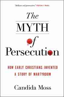 The Myth Of Persecution: How Early Christians Invented A Story Of Martyrdom by Candida Moss