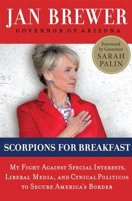Book Scorpions for Breakfast: My Fight Against Special Interests, Liberal Media, and Cynical Politicos… by Jan Brewer