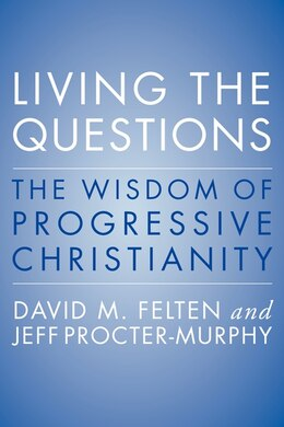 Book Living The Questions: The Wisdom Of Progressive Christianity by David Felten