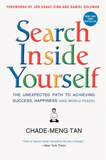 Search Inside Yourself: The Unexpected Path To Achieving Success, Happiness (and World Peace) by Chade-Meng Tan