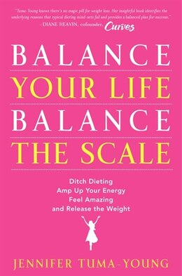 Book Balance Your Life, Balance The Scale: Ditch Dieting, Amp Up Your Energy, Feel Amazing, And Release… by Jennifer Tuma-young