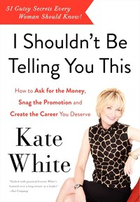 I Shouldn't Be Telling You This: How to Ask for the Money, Snag the Promotion, and Create the…