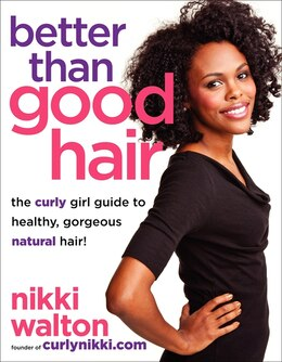 Book Better Than Good Hair: The Curly Girl Guide To Healthy, Gorgeous Natural Hair! by Nikki Walton