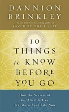 Ten Things To Know Before You Go: How The Secrets Of The Afterlife Can Transform Your Life Now