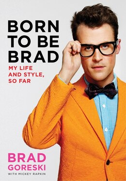 Book Born To Be Brad: My Life And Style, So Far by Brad Goreski