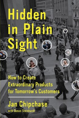 Book Hidden In Plain Sight: How To Create Extraordinary Products For Tomorrow's Customers by Jan Chipchase