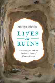 Lives In Ruins: Archaeologists And The Seductive Lure Of Human Rubble by Marilyn Johnson