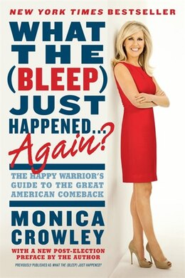 Book What The (bleep) Just Happened . . . Again?: The Happy Warrior's Guide To The Great American… by Monica Crowley