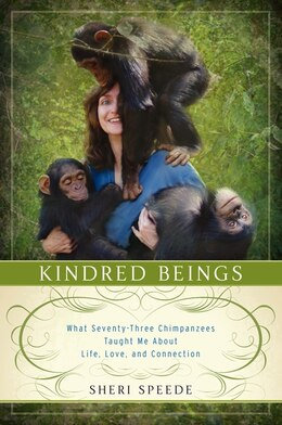 Book Kindred Beings: What Seventy-Three Chimpanzees Taught Me About Life, Love, And Connection by Sheri Speede