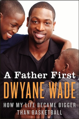 Book A Father First: How My Life Became Bigger Than Basketball by Dwyane Wade