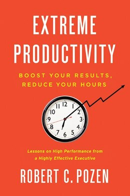 Book Extreme Productivity: Boost Your Results, Reduce Your Hours by Robert C. Pozen