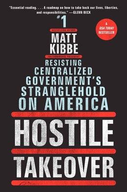Book Hostile Takeover: Resisting Centralized Government's Stranglehold on America by Matt Kibbe