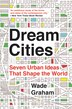 Dream Cities: Seven Urban Ideas That Shape the World by Wade Graham
